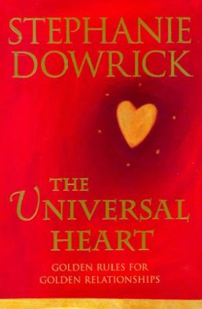 The Universal Heart: Golden Rules For Golden Relationships by Stephanie Dowrick