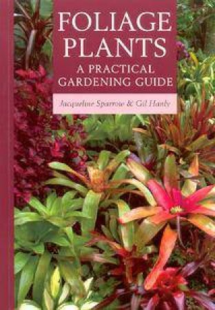 Foliage Plants: A Practical Gardening Guide by Jacqueline Sparrow & Gil Hanly