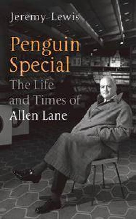 Penguin Special: The Life & Times Of Allen Lane by Jeremy Lewis