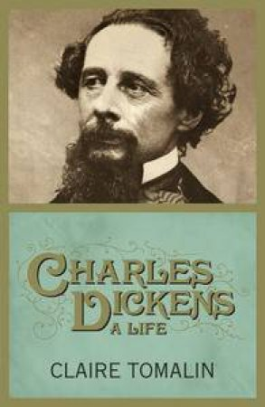 Charles Dickens: A Life by Claire Tomalin