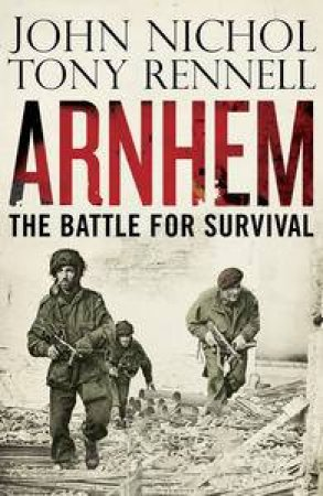 Arnhem: The Battle for Survival by John Nichol & Tony Rennell