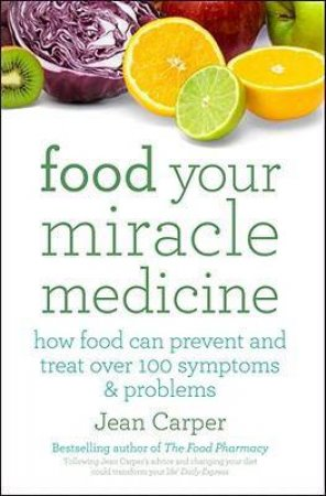 Food: Your Miracle Medicine: How Food Can Prevent and Treat Over 100 Symptoms and Problems by Carper