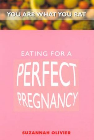 You Are What You Eat: Eating For A Perfect Pregnancy by Suzannah Olivier