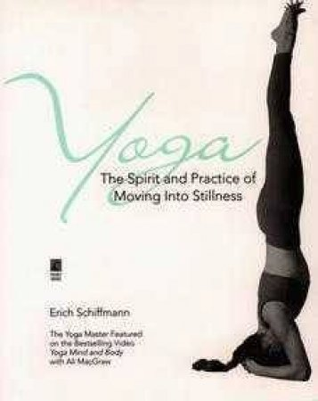 Yoga: The Spirit And Practice Of Moving Into Stillness by Erich Schiffmann