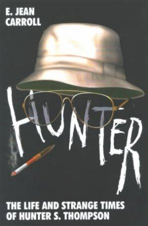 Hunter: The Strange And Savage Life Of Hunter S Thompson by E Jean Carroll