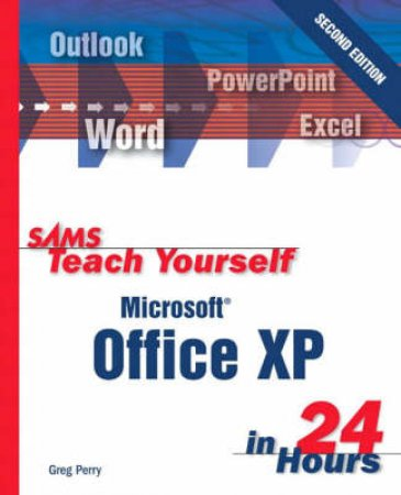 Sams Teach Yourself: Microsoft Office XP In 24 Hours - 2 Ed by Greg Perry