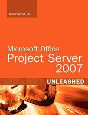 Microsoft Office Project Server 2007 Unleashed by LLC QuantumPM