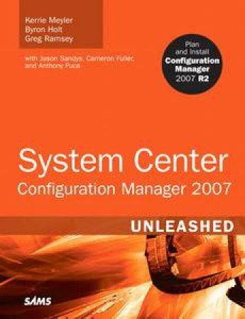 System Center Configuration Manager (SCCM) 2007 Unleashed by Kerrie Meyler & Byron Holt