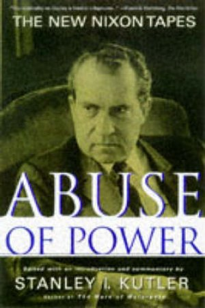 Abuse Of Power: The New Nixon Tapes by Stanley I Kutler Ed.