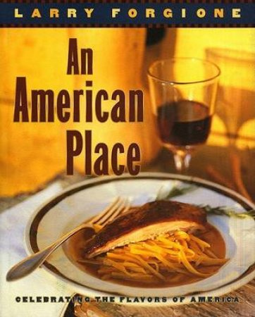 An American Place: Celebrating The Flavors by Larry Forgione
