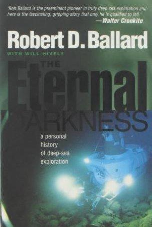 Eternal Darkness: A Personal History of Deep-Sea Exploration by Robert D Ballard
