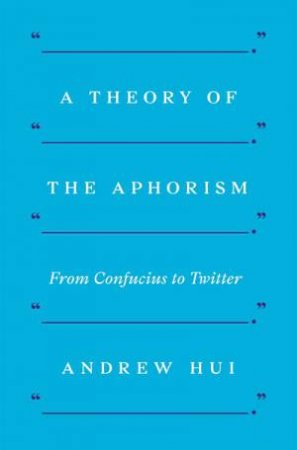 A Theory Of The Aphorism by Andrew Hui