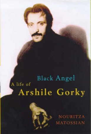 Black Angel: A Life Of The Artist Arshile Gorky by N Matossian