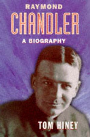 Raymond Chandler: An Authorised Biography by T Hiney