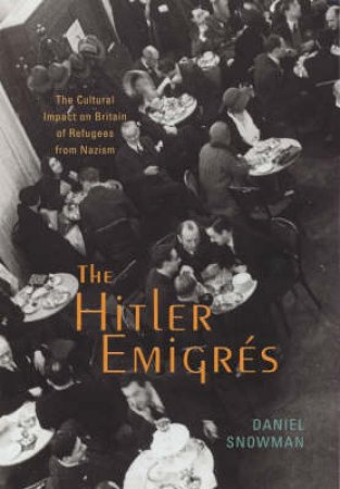 The Hitler Emigres: The Cultural Impact On Britain Of Refugees by Daniel Snowman