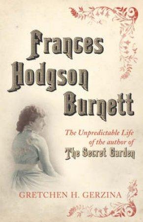 Frances Hodgson Burnett: A Life by Gretchen H Gerzina