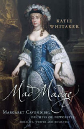 Mad Madge: Margaret Cavendish, Duchess Of Newcastle by Katie Whitaker