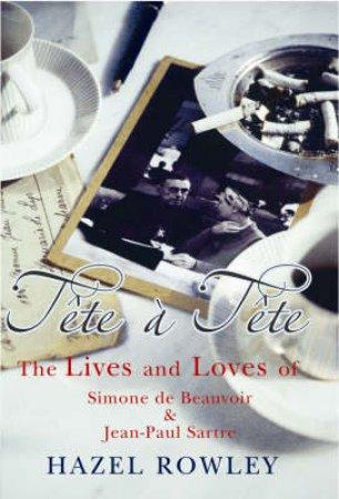 Tete A Tete: Simone De Beauvoir And Jean-Paul Sartre by Hazel Rowley