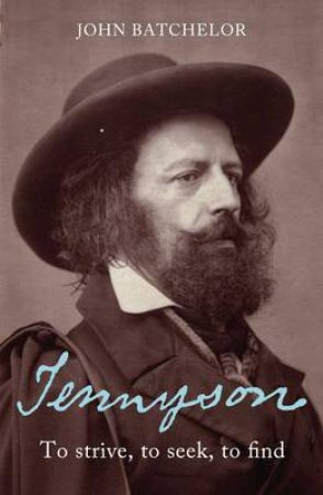 Tennyson: To Strive, To Seek, To Find by John Batchelor