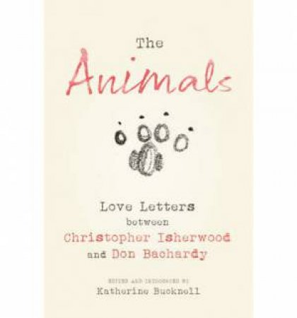 The Animals: Love Letters between Christopher Isherwood and Don Bachardy by Christopher Isherwood & Don Bachardy