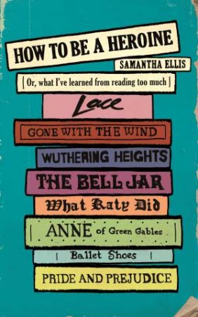 How To Be A Heroine Or, what I ve learned from reading too much by Samantha Ellis