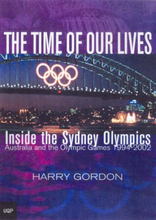The Time Of Our Lives: Inside The Sydney Olympics by Harry Gordon
