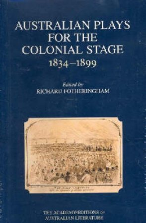 Australian Plays For The Colonial Stage 1834 - 1899 by Richard Fotheringham  (Ed.)