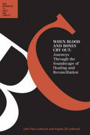 When Blood and Bones Cry Out: Journeys Through the Soundscape of Healing and Reconciliation by John Paul Lederach & Angela Jill Lederach
