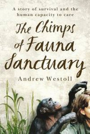 The Chimps of Fauna Sanctuary: A True Story of Resilience and Recovery by Andrew Westoll