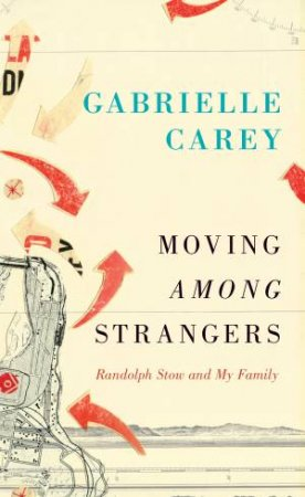 Moving Among Strangers: Randolph Stow and My Family by Gabrielle Carey