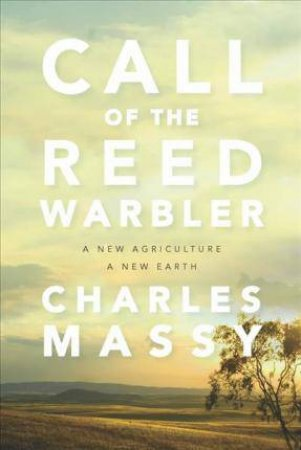Call Of The Reed Warbler: A New Agriculture - A New Earth by Charles Massy