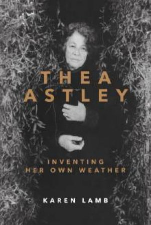 Thea Astley:Inventing Her Own Weather by Karen Lamb