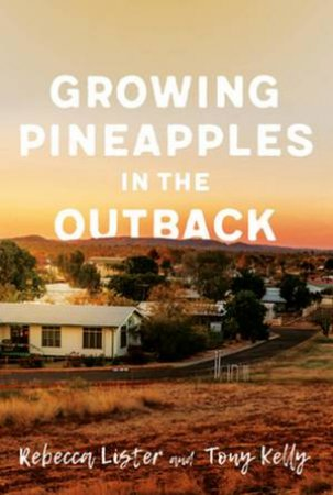 Growing Pineapples In The Outback by Tony Kelly & Rebecca Lister
