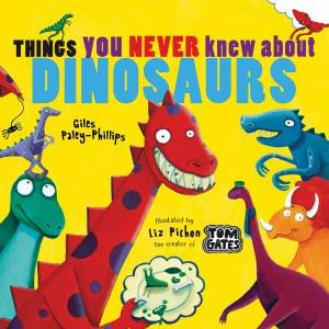 Things You Never Knew About Dinosaurs by Liz Pichon & Giles Paley Phillips