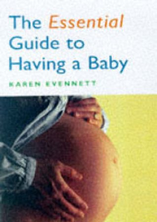The Essential Guide To Having A Baby by Karen Evennett