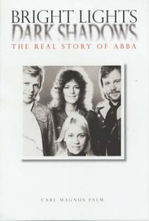 Bright Lights, Dark Shadows: The Real Story Of ABBA by Carl Magnus Palm