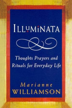 Illuminata: Thoughts, Prayers And Rituals For Everyday Life by Marianne Williamson
