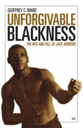 Unforgiveable Blackness: The Rise And Fall Of Jack Johnson by Geoffrey C Ward