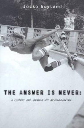The The Answer Is Never: A History And Memoir Of Skateboarding by Jocko Weyland