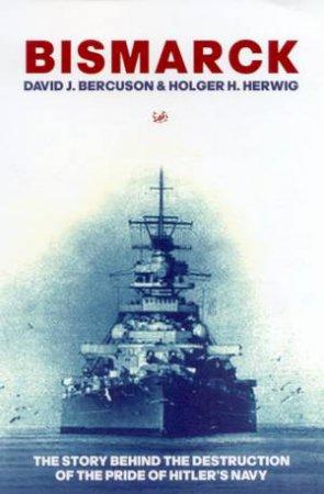 Bismarck: The Story Behind The Destruction Of The Pride Of Hitler's Navy by David J Bercuson & Holger H Herwig