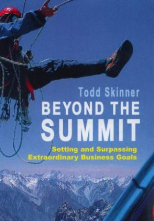 Beyond The Summit: Setting And Surpassing Extraordinary Business Goals by Todd Skinner