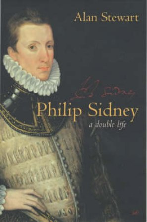 Philip Sidney: A Double Life by Alan Stewart
