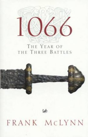 1066: The Year Of The Three Battles by Frank McLynn