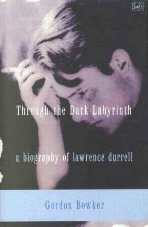Lawrence Durrell: Through The Dark Labyrinth by Gordon Bowker