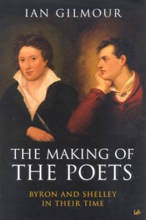 The Making Of The Poets: Byron And Shelley In Their Time by Ian Gilmour