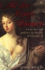 All The Kings Women Love Sex And Politics In The Life Of Charles II