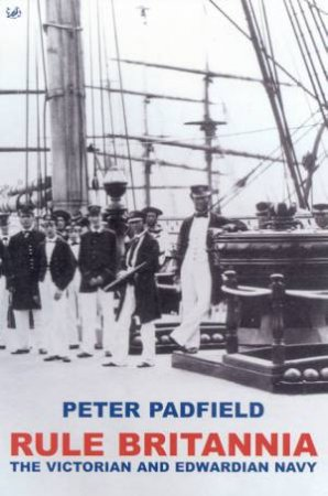Rule Britannia: The Victorian And Edwardian Navy by Peter Padfield