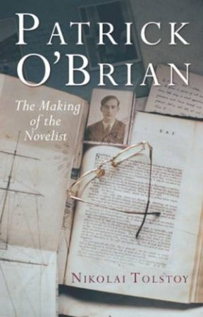 Patrick O'Brian: The Making Of The Novelist by Nikolai Tolstoy