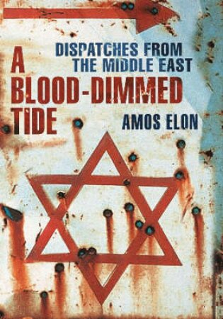A Blood-Dimmed Tide: Dispatches From The Middle East by Amos Elon