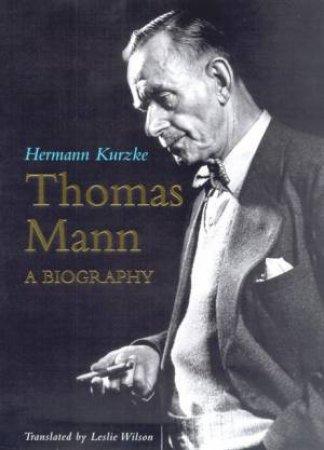 Thomas Mann: A Biography by Hermann Kurzke & Leslie Wilson